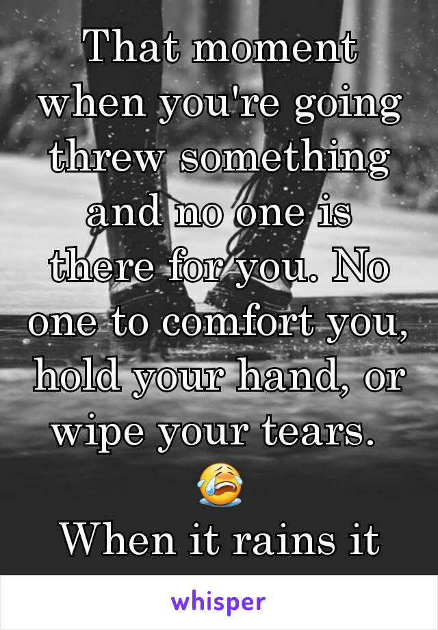 That moment when you're going threw something and no one is there for you. No one to comfort you, hold your hand, or wipe your tears.  😭 When it rains it pours.