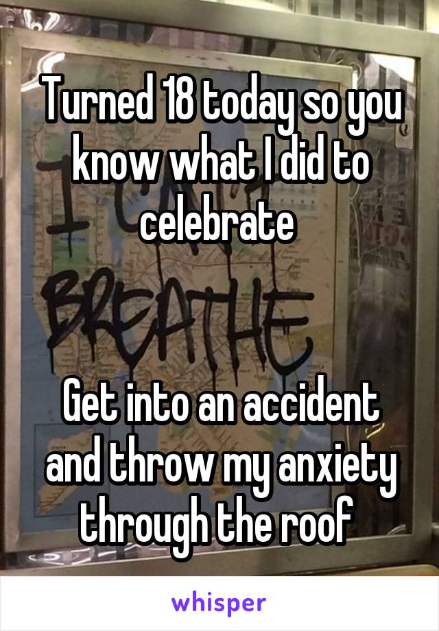 Turned 18 today so you know what I did to celebrate    Get into an accident and throw my anxiety through the roof