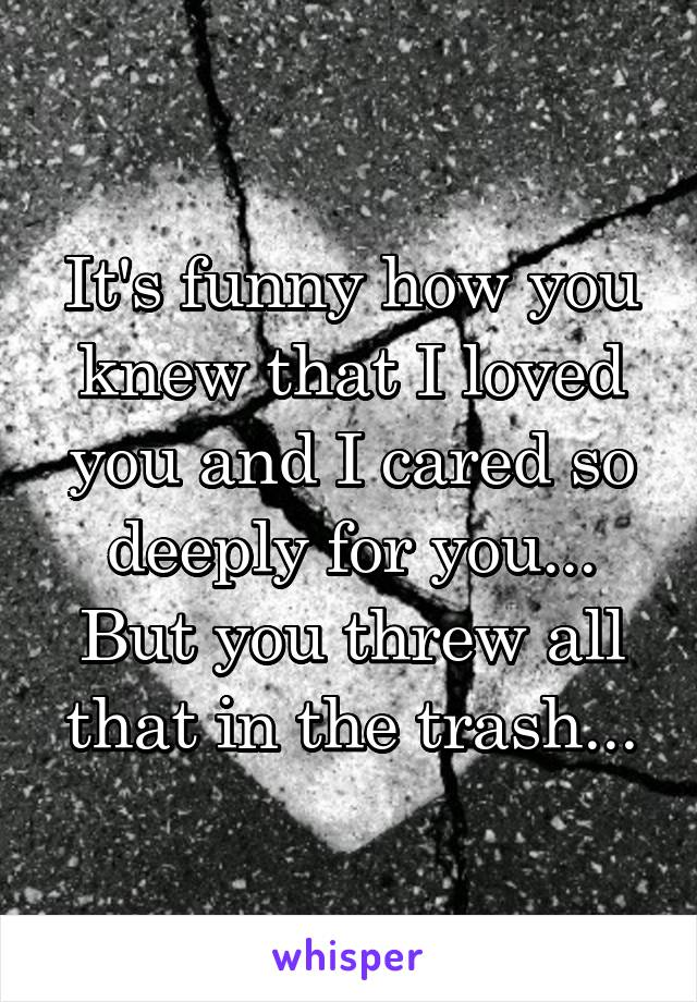 It's funny how you knew that I loved you and I cared so deeply for you... But you threw all that in the trash...