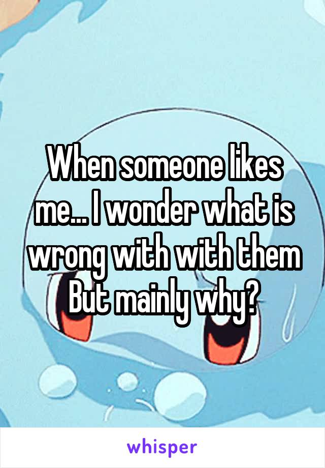 When someone likes me... I wonder what is wrong with with them But mainly why?