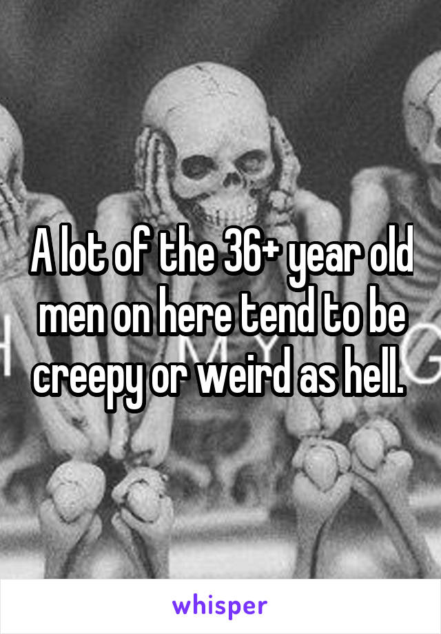 A lot of the 36+ year old men on here tend to be creepy or weird as hell.