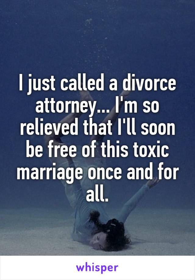 I just called a divorce attorney... I'm so relieved that I'll soon be free of this toxic marriage once and for all.