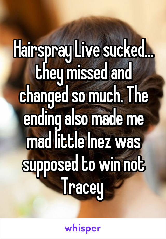 Hairspray Live sucked... they missed and changed so much. The ending also made me mad little Inez was supposed to win not Tracey