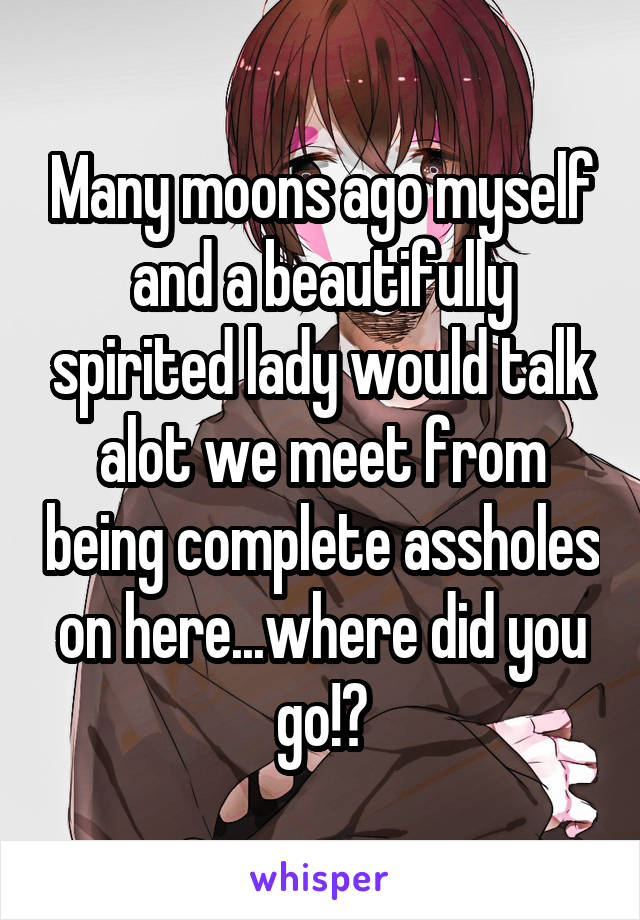 Many moons ago myself and a beautifully spirited lady would talk alot we meet from being complete assholes on here...where did you go!?