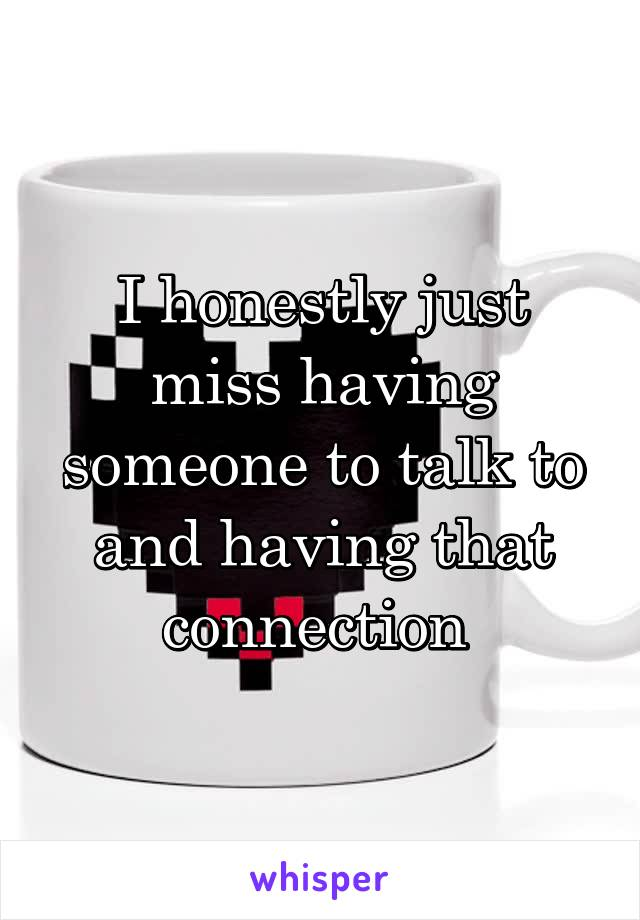I honestly just miss having someone to talk to and having that connection