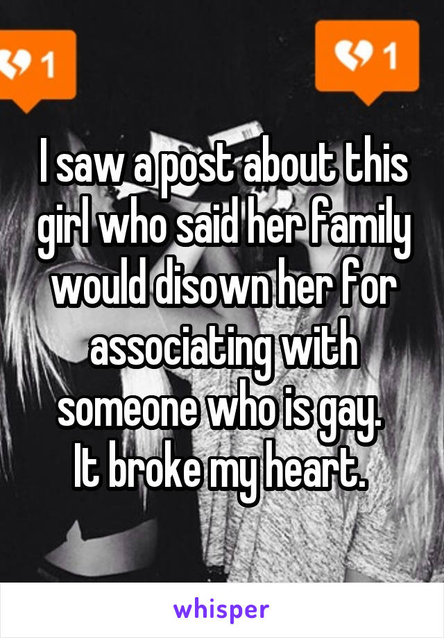 I saw a post about this girl who said her family would disown her for associating with someone who is gay.  It broke my heart.