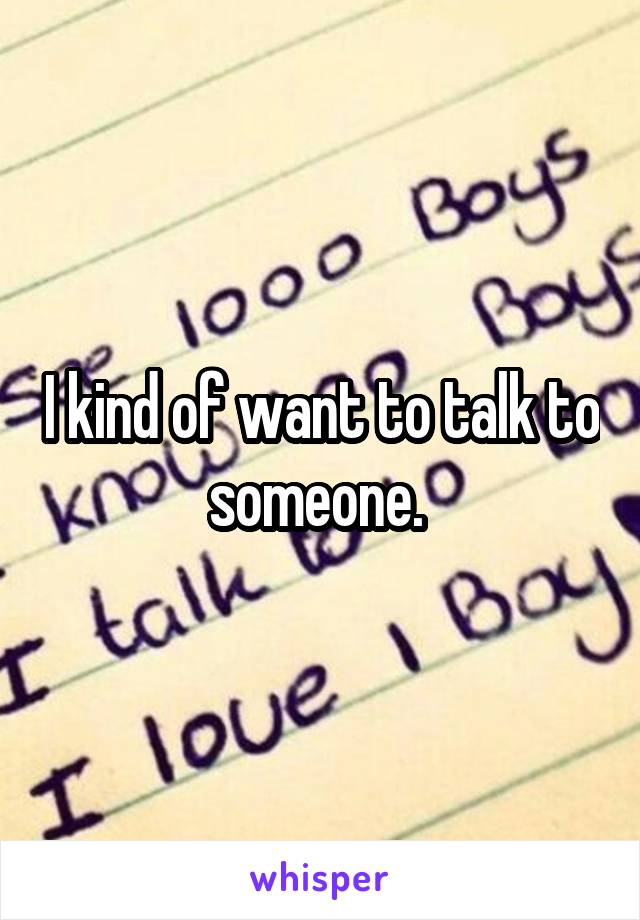 I kind of want to talk to someone.