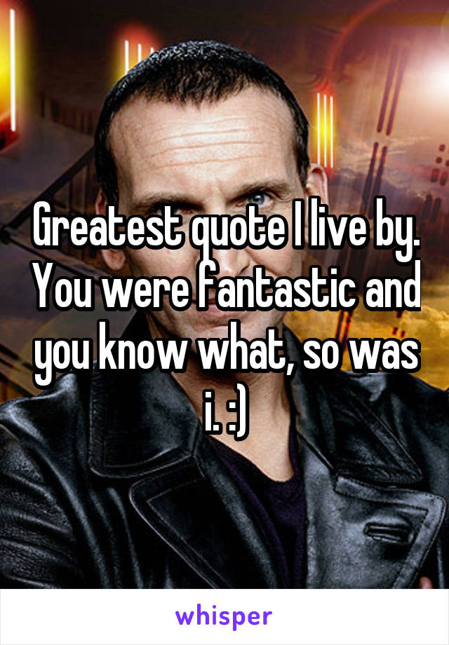 Greatest quote I live by. You were fantastic and you know what, so was i. :)