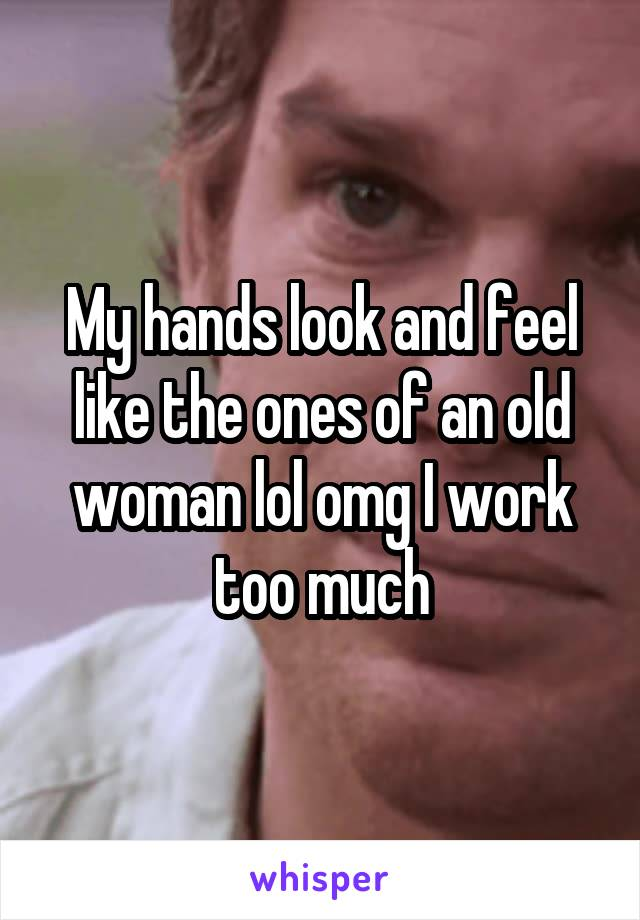 My hands look and feel like the ones of an old woman lol omg I work too much