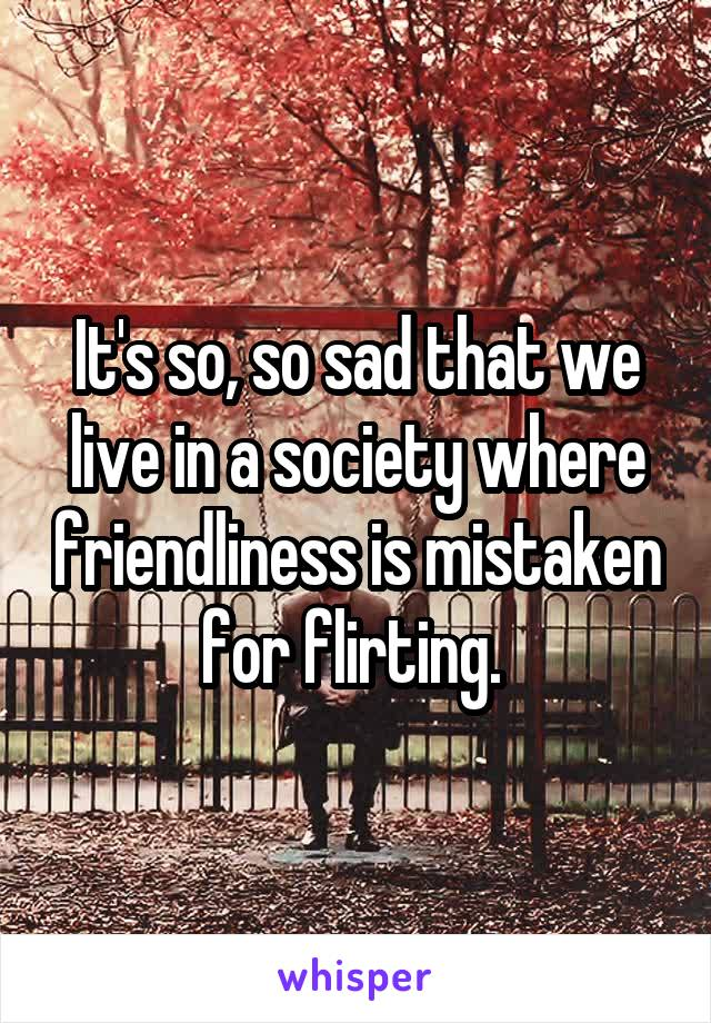 It's so, so sad that we live in a society where friendliness is mistaken for flirting.