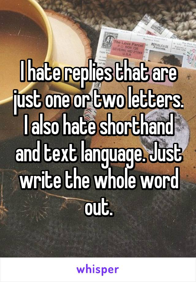 I hate replies that are just one or two letters. I also hate shorthand and text language. Just write the whole word out.
