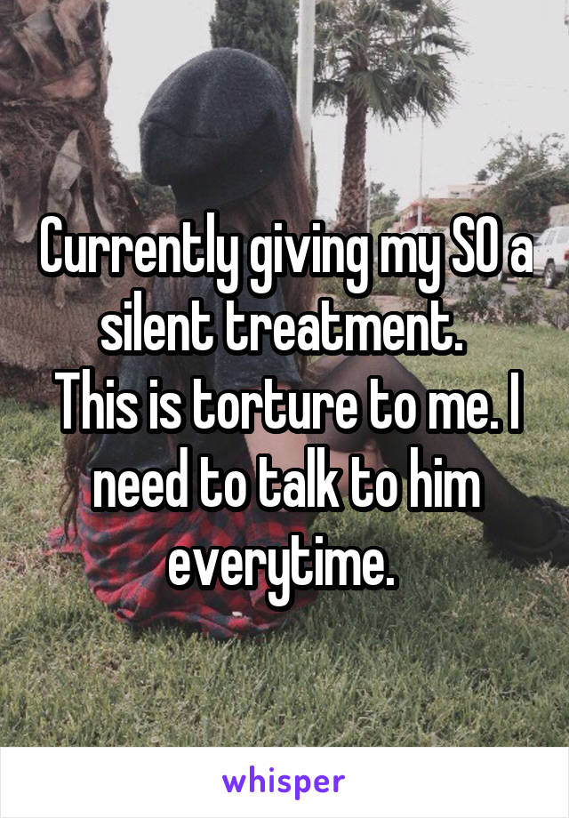 Currently giving my SO a silent treatment.  This is torture to me. I need to talk to him everytime.