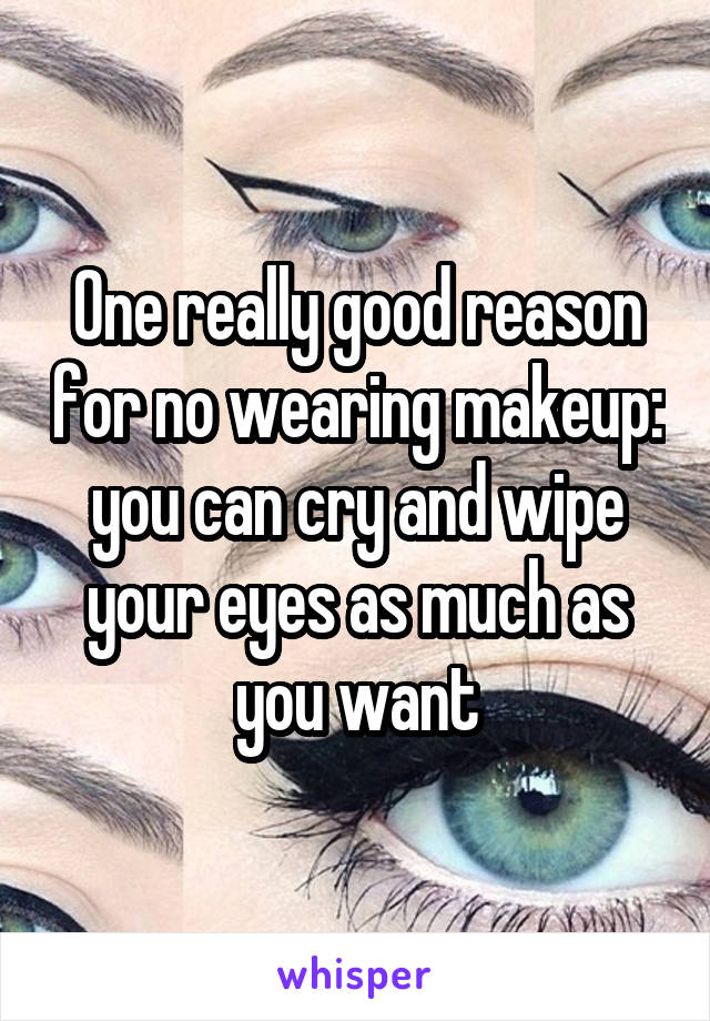 One really good reason for no wearing makeup: you can cry and wipe your eyes as much as you want