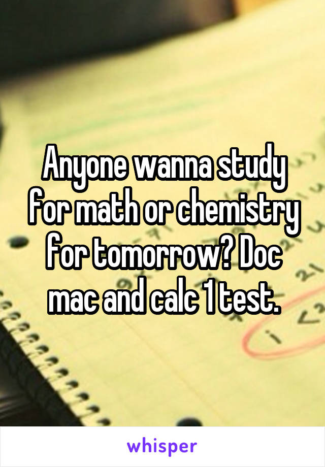 Anyone wanna study for math or chemistry for tomorrow? Doc mac and calc 1 test.
