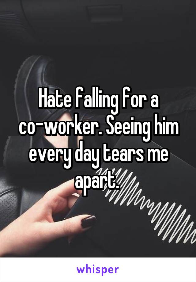 Hate falling for a co-worker. Seeing him every day tears me apart.