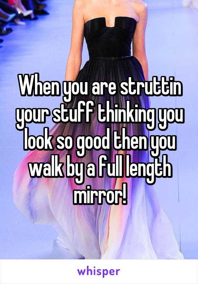 When you are struttin your stuff thinking you look so good then you walk by a full length mirror!