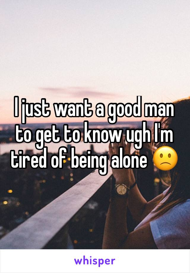 I just want a good man to get to know ugh I'm tired of being alone 🙁