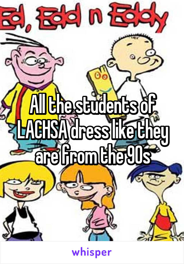 All the students of LACHSA dress like they are from the 90s