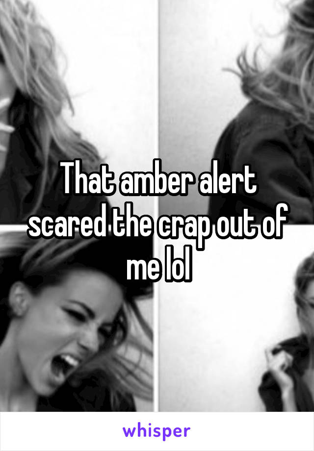 That amber alert scared the crap out of me lol