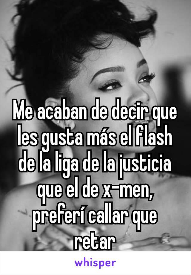 Me acaban de decir que les gusta más el flash de la liga de la justicia que el de x-men, preferí callar que retar