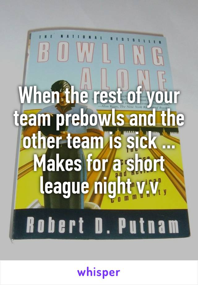 When the rest of your team prebowls and the other team is sick ... Makes for a short league night v.v
