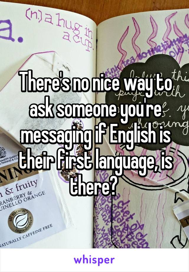 There's no nice way to ask someone you're messaging if English is their first language, is there?