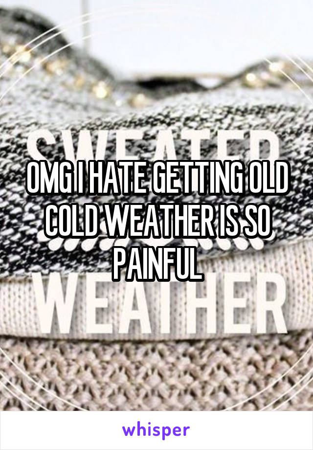 OMG I HATE GETTING OLD COLD WEATHER IS SO PAINFUL