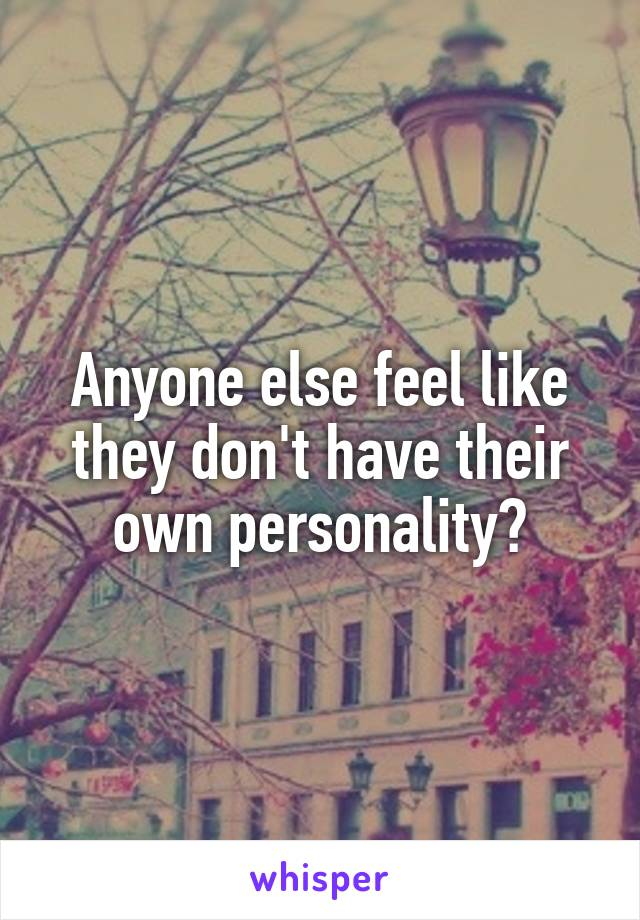 Anyone else feel like they don't have their own personality?