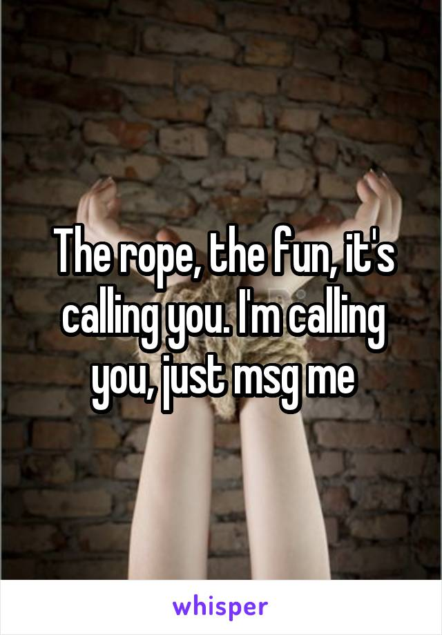 The rope, the fun, it's calling you. I'm calling you, just msg me