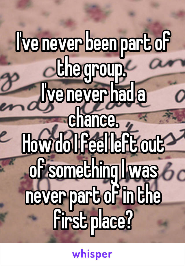 I've never been part of the group.  I've never had a chance. How do I feel left out of something I was never part of in the first place?