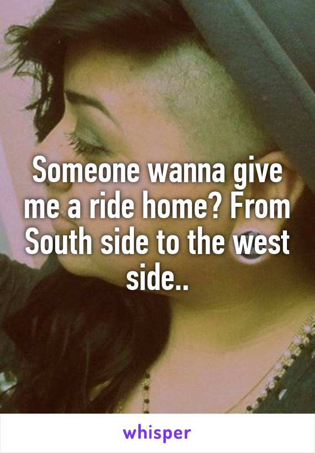 Someone wanna give me a ride home? From South side to the west side..