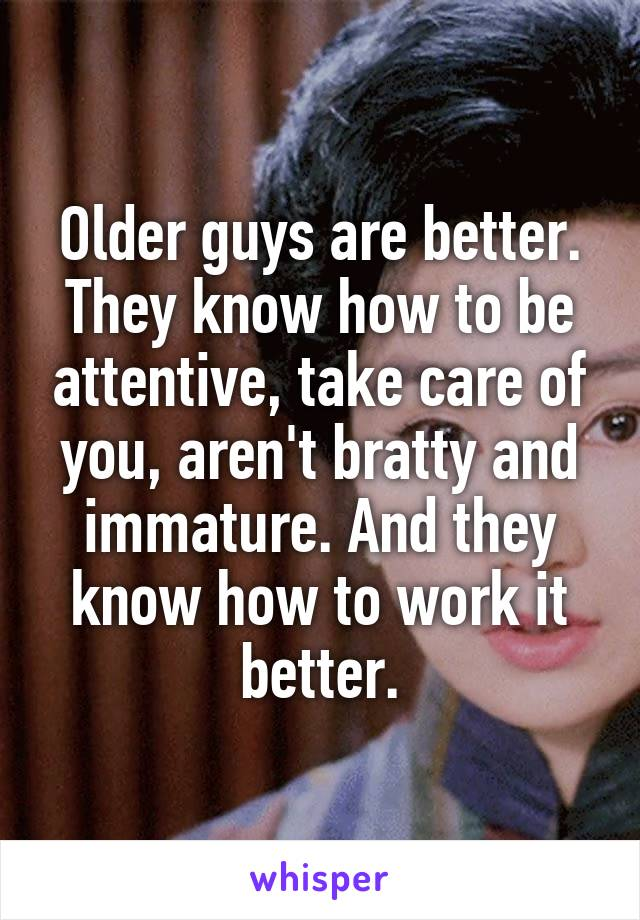 Older guys are better. They know how to be attentive, take care of you, aren't bratty and immature. And they know how to work it better.