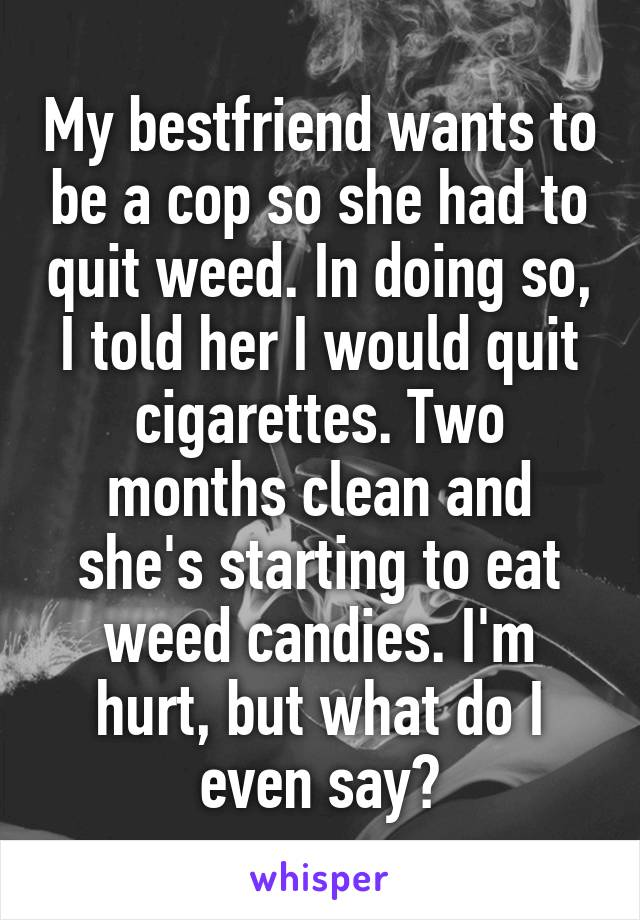 My bestfriend wants to be a cop so she had to quit weed. In doing so, I told her I would quit cigarettes. Two months clean and she's starting to eat weed candies. I'm hurt, but what do I even say?