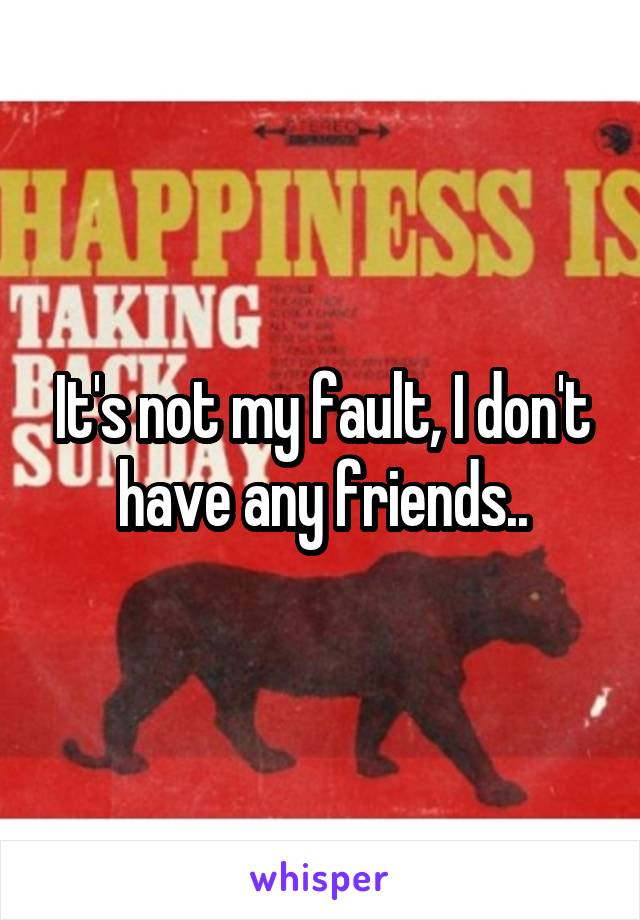 It's not my fault, I don't have any friends..