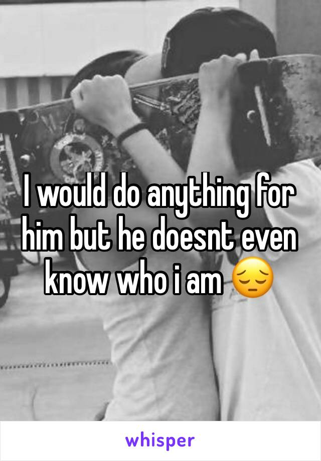 I would do anything for him but he doesnt even know who i am 😔
