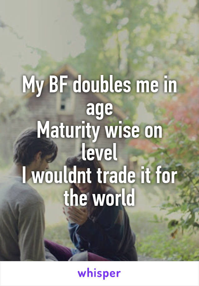 My BF doubles me in age Maturity wise on level I wouldnt trade it for the world
