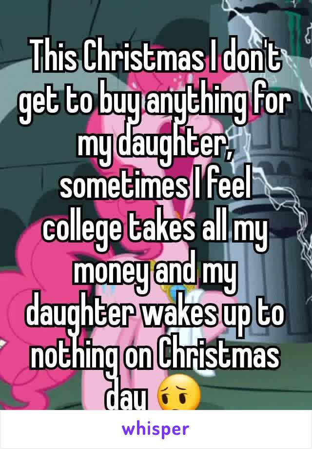This Christmas I don't get to buy anything for my daughter, sometimes I feel college takes all my money and my daughter wakes up to nothing on Christmas day 😔