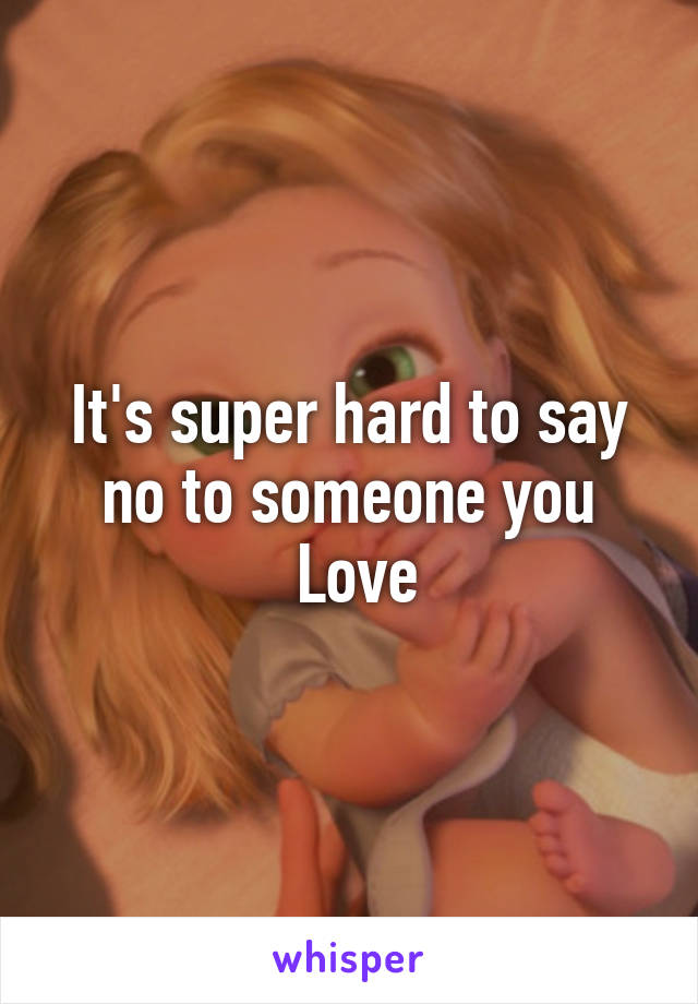 It's super hard to say no to someone you  Love