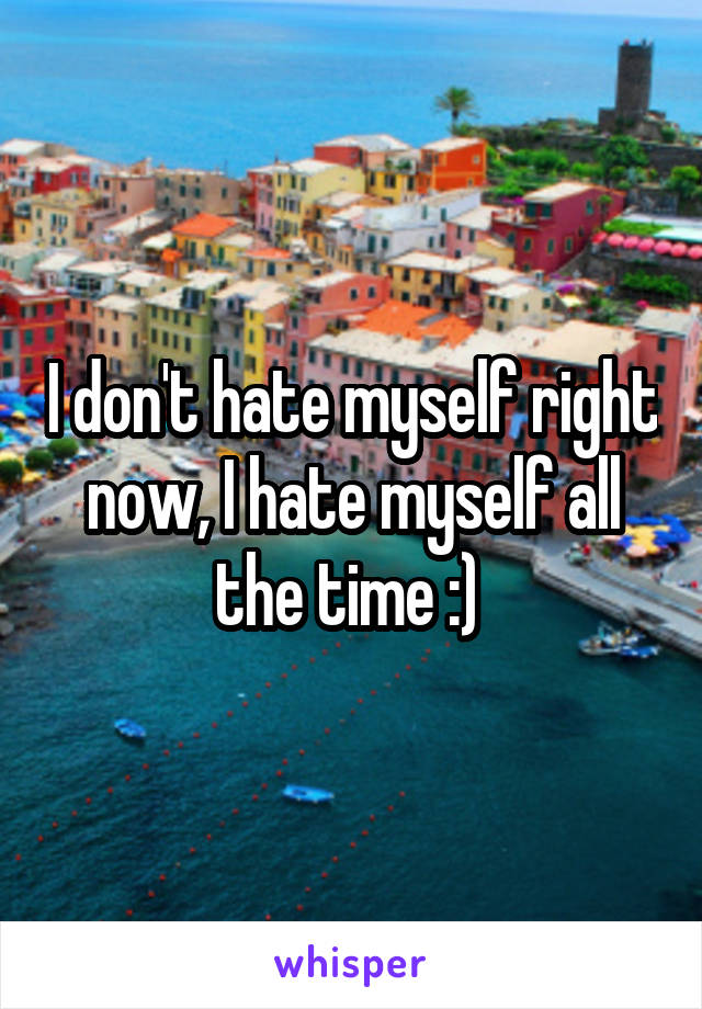 I don't hate myself right now, I hate myself all the time :)