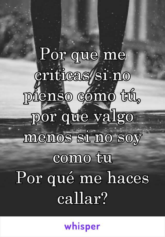 Por que me criticas si no pienso como tú, por que valgo menos si no soy como tu Por qué me haces callar?