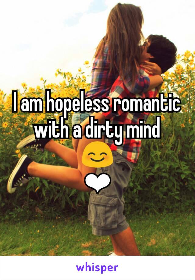 I am hopeless romantic with a dirty mind 😊 ❤