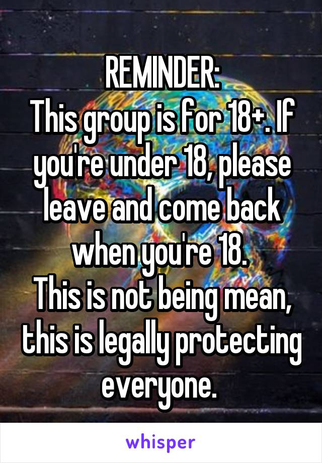 REMINDER: This group is for 18+. If you're under 18, please leave and come back when you're 18.  This is not being mean, this is legally protecting everyone.