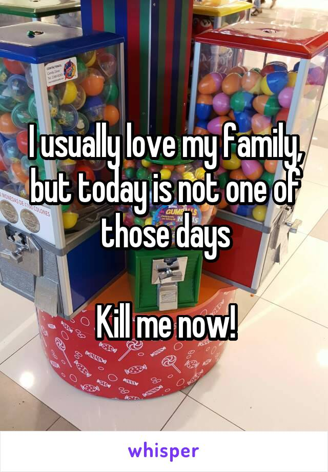 I usually love my family, but today is not one of those days  Kill me now!