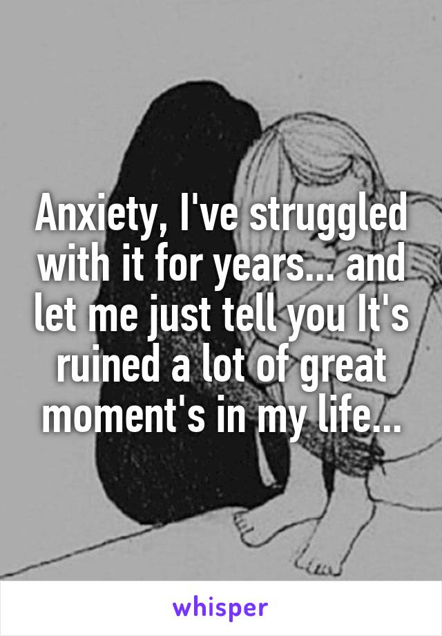 Anxiety, I've struggled with it for years... and let me just tell you It's ruined a lot of great moment's in my life...