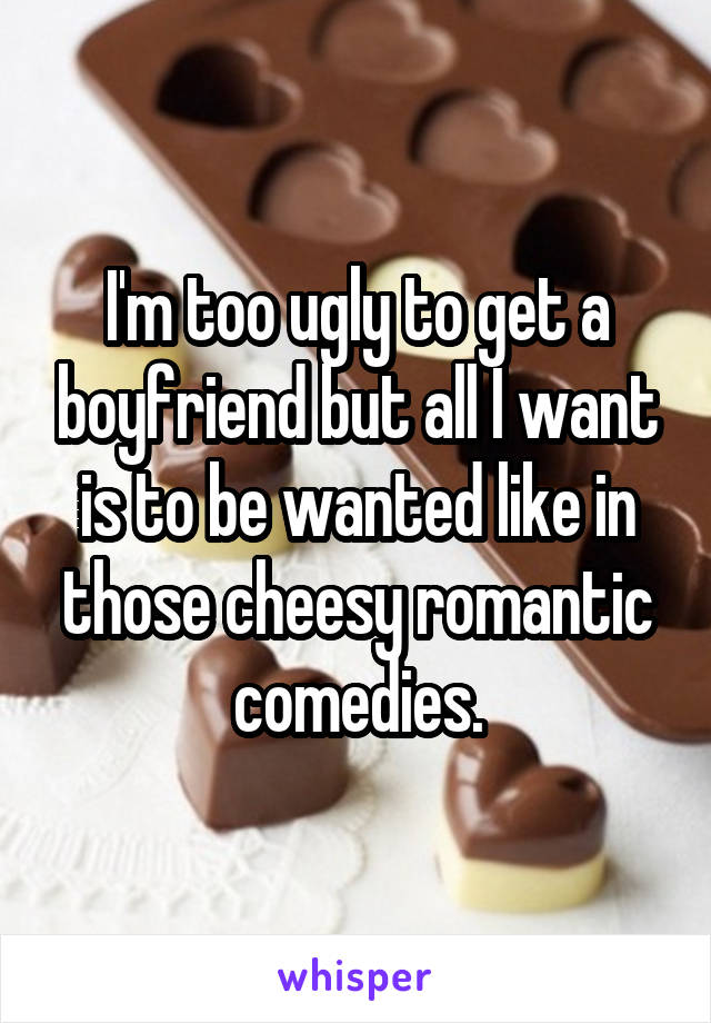 I'm too ugly to get a boyfriend but all I want is to be wanted like in those cheesy romantic comedies.