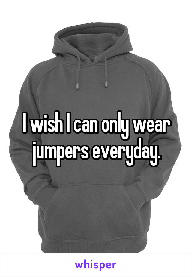 I wish I can only wear jumpers everyday.