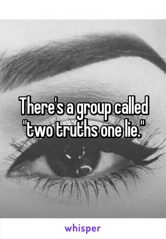 "There's a group called ""two truths one lie."""