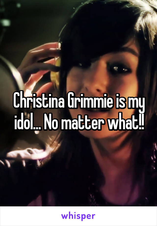 Christina Grimmie is my idol... No matter what!!