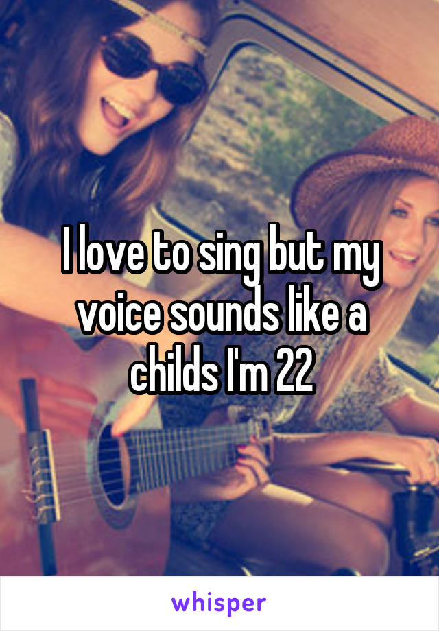 I love to sing but my voice sounds like a childs I'm 22