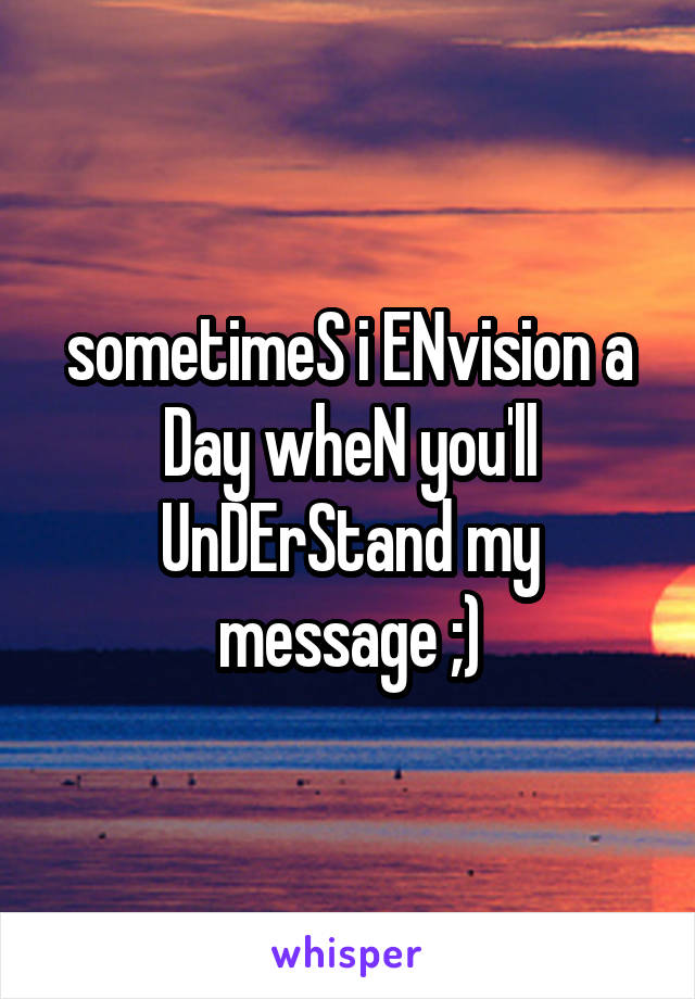 sometimeS i ENvision a Day wheN you'll UnDErStand my message ;)